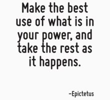Make the best use of what is in your power, and take the rest as it happens. by Quotr