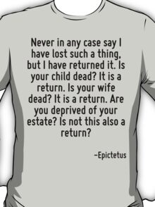 Never in any case say I have lost such a thing, but I have returned it. Is your child dead? It is a return. Is your wife dead? It is a return. Are you deprived of your estate? Is not this also a retu T-Shirt