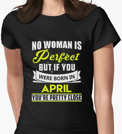 No woman is perfect but if you were born in april you're pretty close Womens Fitted T-Shirt
