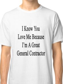 I Know You Love Me Because I'm A Great General Contractor  Classic T-Shirt