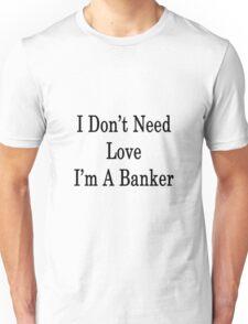 I Don't Need Love I'm A Banker  Unisex T-Shirt