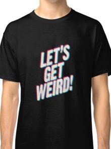 Let's Get Weird! Classic T-Shirt