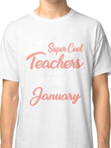 Super cool Teacher are born in January Classic T-Shirt
