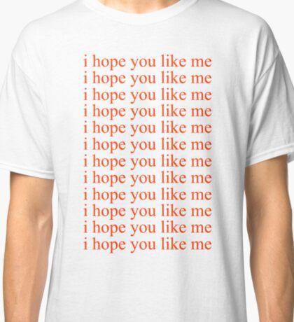 I Hope You Like Me Classic T-Shirt