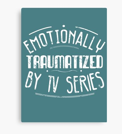 emotionally traumatized by tv series #white Canvas Print