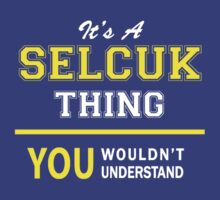It's A SELCUK thing, you wouldn't understand !! by satro