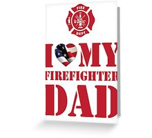 I LOVE MY FIREFIGHTER DAD Greeting Card