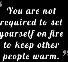 You are not required to set yourself on fire to keep other people warm by bogratt