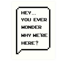Hey, you ever wonder why we're here? Art Print