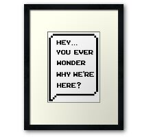 Hey, you ever wonder why we're here? Framed Print