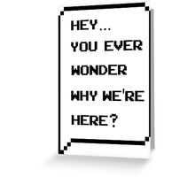 Hey, you ever wonder why we're here? Greeting Card