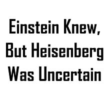 Einstein Knew, But Heisenberg Was Uncertain by geeknirvana