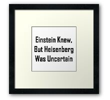 Einstein Knew, But Heisenberg Was Uncertain Framed Print