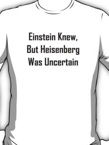Einstein Knew, But Heisenberg Was Uncertain T-Shirt