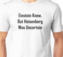Einstein Knew, But Heisenberg Was Uncertain Unisex T-Shirt