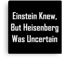 Einstein Knew, But Heisenberg Was Uncertain Canvas Print