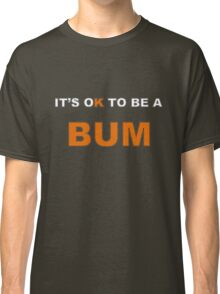 It's OK To Be A BUM Classic T-Shirt
