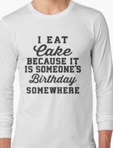 I Eat Cake Because It Is Someone's Birthday Somewhere, Black Ink | Funny Women's Birthday Shirt, Birthday Cake, Lazy Shirt Long Sleeve T-Shirt
