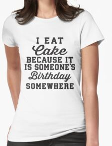 I Eat Cake Because It Is Someone's Birthday Somewhere, Black Ink | Funny Women's Birthday Shirt, Birthday Cake, Lazy Shirt Womens Fitted T-Shirt