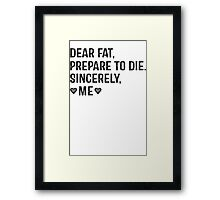 Dear Fat, Prepare To Die -Sincerely Me with Black Ink   Women's Workout Motivation Shirt, Fitspo Quote Framed Print