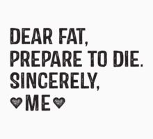 Dear Fat, Prepare To Die -Sincerely Me with Black Ink | Women's Workout Motivation Shirt, Fitspo Quote by ABFTs