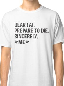 Dear Fat, Prepare To Die -Sincerely Me with Black Ink   Women's Workout Motivation Shirt, Fitspo Quote Classic T-Shirt