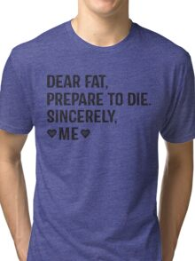 Dear Fat, Prepare To Die -Sincerely Me with Black Ink   Women's Workout Motivation Shirt, Fitspo Quote Tri-blend T-Shirt