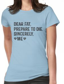 Dear Fat, Prepare To Die -Sincerely Me with Black Ink | Women's Workout Motivation Shirt, Fitspo Quote Womens Fitted T-Shirt