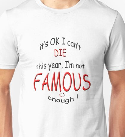 I can't die this year I,m not famous enough Unisex T-Shirt