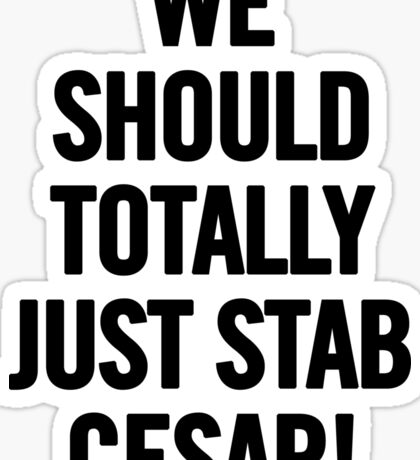We Should Totally Just Stab Cesar! (Black) Sticker