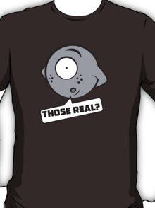 Those real? T-Shirt