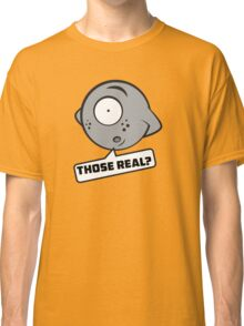 Those real? Classic T-Shirt