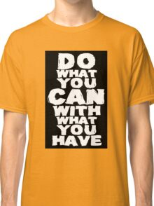 Do What You Can With What You Have Classic T-Shirt