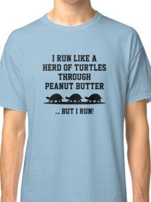 I Run Like A Herd Of Turtles Through Peanut Butter ... But I Run! Classic T-Shirt