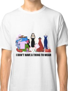 I Don't Have A Thing To Wear! Classic T-Shirt
