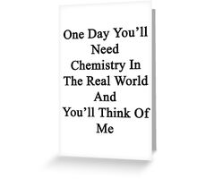 One Day You'll Need Chemistry In The Real World And You'll Think Of Me  Greeting Card