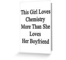 This Girl Loves Chemistry More Than She Loves Her Boyfriend  Greeting Card