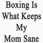 Boxing Is What Keeps My Mom Sane  by supernova23