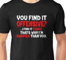 You Find it Offensive, I find it Funny. That's why I'm Happier than You. Unisex T-Shirt