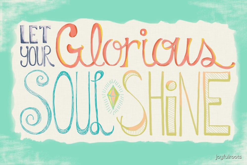 Let Your Glorious Soul Shine by joyfulroots