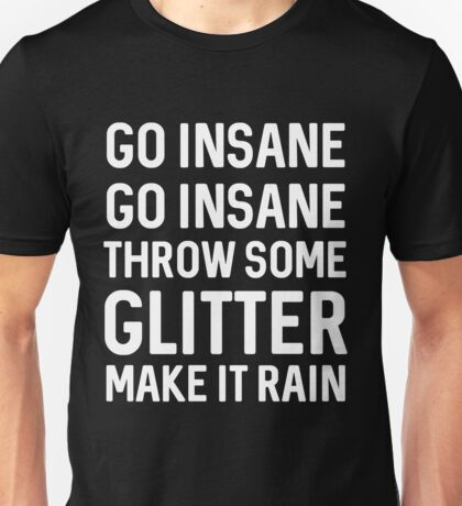 Go insane throw some glitter make it rain Unisex T-Shirt
