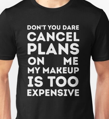 Don't you dare cancel plans on me my makeup is too expensive Unisex T-Shirt