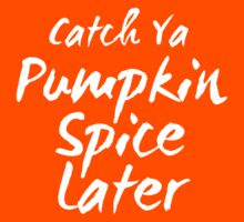 Catch Ya Pumpkin Spice Later by Pelicaine