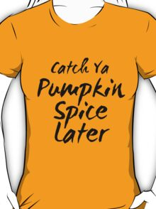 Catch Ya Pumpkin Spice Later T-Shirt