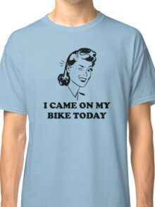 I Came On My Bike Today Classic T-Shirt