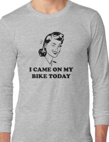 I Came On My Bike Today Long Sleeve T-Shirt