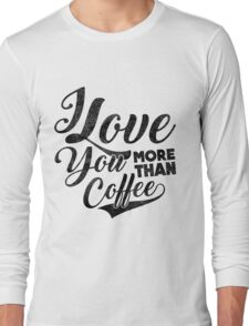 I Love You More Than Coffee Long Sleeve T-Shirt