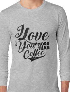 I Love You More Than Coffee Long Sleeve T-Shirt