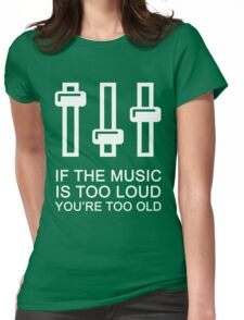If the music is too loud you're too old Womens Fitted T-Shirt