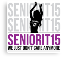 Cool Ladies 2015 'Seniorit15: We just don't care anymore' T-Shirt Canvas Print